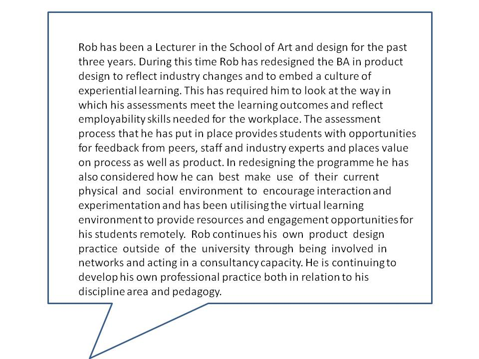 Rob has been a Lecturer in the School of Art and design for the past three years. During this time Rob has redesigned the BA in product design to reflect industry changes and to embed a culture of experiential learning. This has required him to look at the way in which his assessments meet the learning outcomes and reflect employability skills needed for the workplace. The assessment process that he has put in place provides students with opportunities for feedback from peers, staff and industry experts and places value on process as well as product. In redesigning the programme he has also considered how he can best make use of their current physical and social environment to encourage interaction and experimentation and has been utilising the virtual learning environment to provide resources and engagement opportunities for his students remotely. Rob continues his own product design practice outside of the university through being involved in networks and acting in a consultancy capacity. He is continuing to develop his own professional practice both in relation to his discipline area and pedagogy.